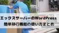 【保存版】エックスサーバーのWordPress簡単移行機能の使い方と注意点まとめ