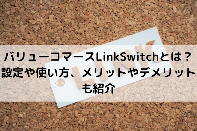 バリューコマースLinkSwitchとは? 設定や使い方、メリットやデメリットも紹介